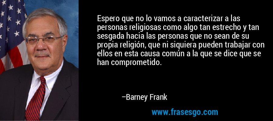 Espero que no lo vamos a caracterizar a las personas religiosas como algo tan estrecho y tan sesgada hacia las personas que no sean de su propia religión, que ni siquiera pueden trabajar con ellos en esta causa común a la que se dice que se han comprometido. – Barney Frank