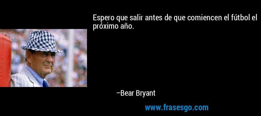 Espero que salir antes de que comiencen el fútbol el próximo año. – Bear Bryant