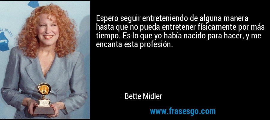 Espero seguir entreteniendo de alguna manera hasta que no pueda entretener físicamente por más tiempo. Es lo que yo había nacido para hacer, y me encanta esta profesión. – Bette Midler