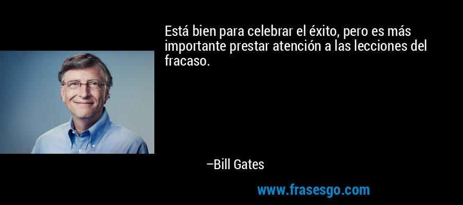 Está bien para celebrar el éxito, pero es más importante prestar atención a las lecciones del fracaso. – Bill Gates