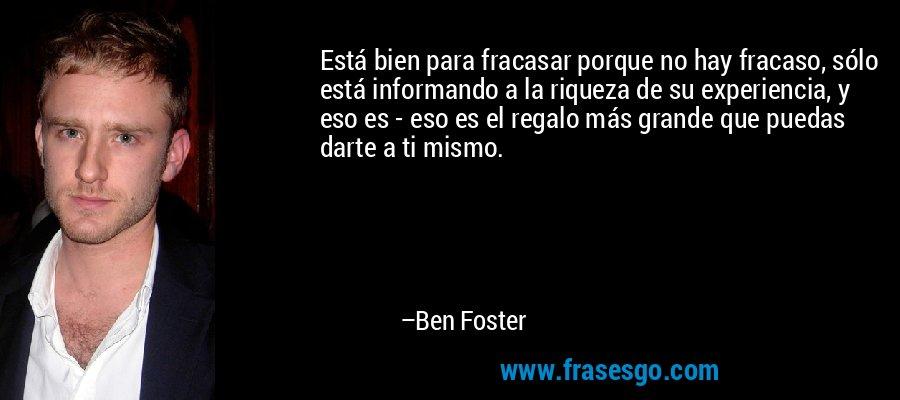 Está bien para fracasar porque no hay fracaso, sólo está informando a la riqueza de su experiencia, y eso es - eso es el regalo más grande que puedas darte a ti mismo. – Ben Foster