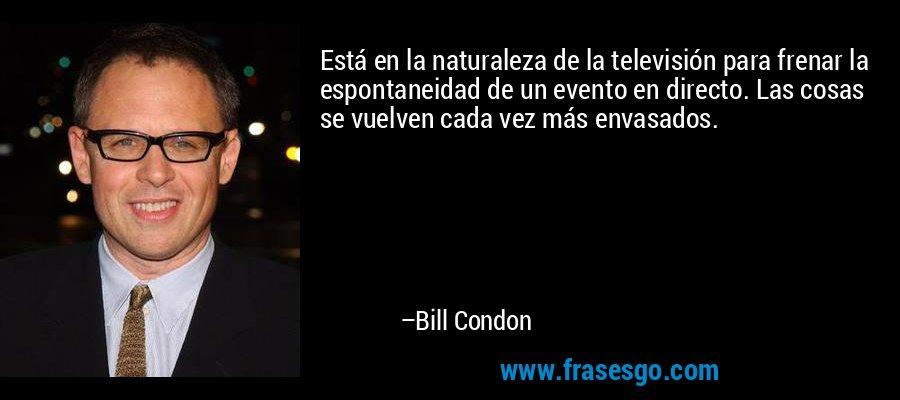 Está en la naturaleza de la televisión para frenar la espontaneidad de un evento en directo. Las cosas se vuelven cada vez más envasados. – Bill Condon