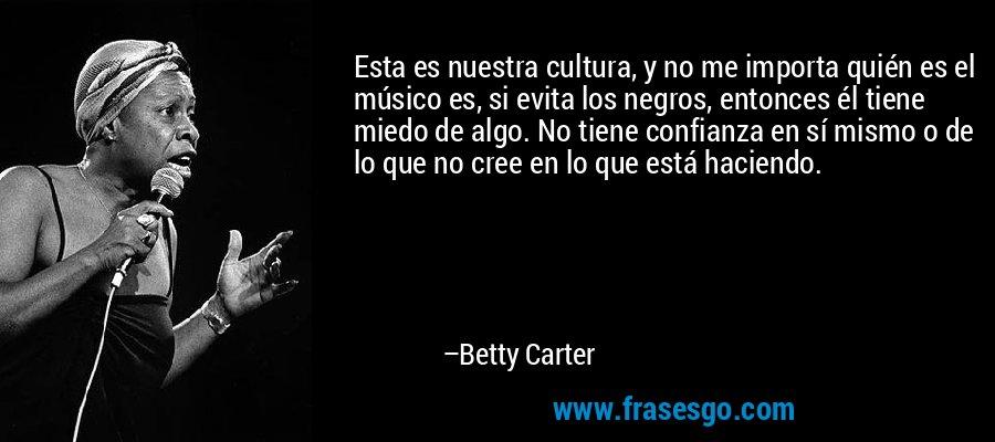 Esta es nuestra cultura, y no me importa quién es el músico es, si evita los negros, entonces él tiene miedo de algo. No tiene confianza en sí mismo o de lo que no cree en lo que está haciendo. – Betty Carter