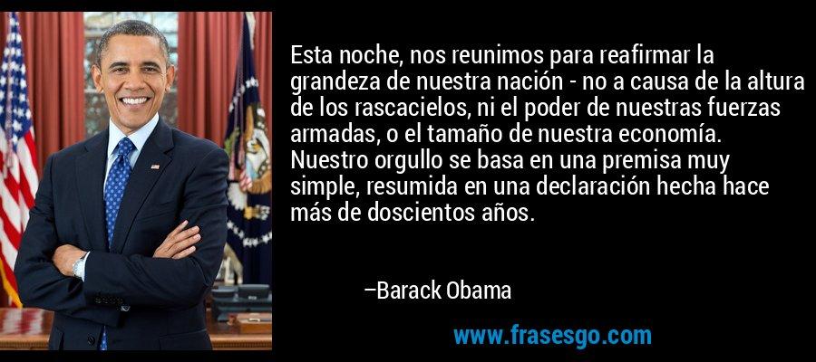 Esta noche, nos reunimos para reafirmar la grandeza de nuestra nación - no a causa de la altura de los rascacielos, ni el poder de nuestras fuerzas armadas, o el tamaño de nuestra economía. Nuestro orgullo se basa en una premisa muy simple, resumida en una declaración hecha hace más de doscientos años. – Barack Obama