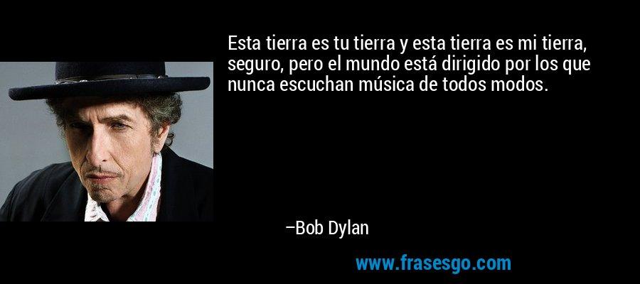 Esta tierra es tu tierra y esta tierra es mi tierra, seguro, pero el mundo está dirigido por los que nunca escuchan música de todos modos. – Bob Dylan
