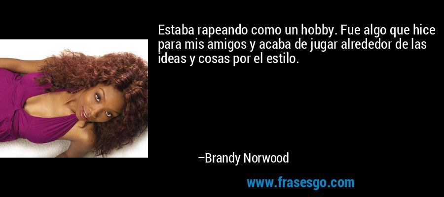 Estaba rapeando como un hobby. Fue algo que hice para mis amigos y acaba de jugar alrededor de las ideas y cosas por el estilo. – Brandy Norwood