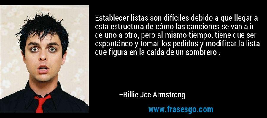 Establecer listas son difíciles debido a que llegar a esta estructura de cómo las canciones se van a ir de uno a otro, pero al mismo tiempo, tiene que ser espontáneo y tomar los pedidos y modificar la lista que figura en la caída de un sombrero . – Billie Joe Armstrong