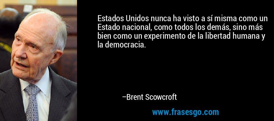 Estados Unidos nunca ha visto a sí misma como un Estado nacional, como todos los demás, sino más bien como un experimento de la libertad humana y la democracia. – Brent Scowcroft
