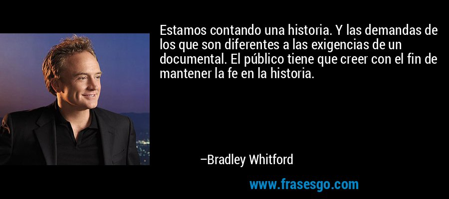 Estamos contando una historia. Y las demandas de los que son diferentes a las exigencias de un documental. El público tiene que creer con el fin de mantener la fe en la historia. – Bradley Whitford