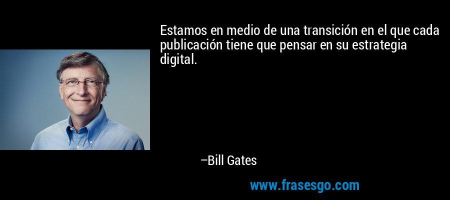 Estamos en medio de una transición en el que cada publicación tiene que pensar en su estrategia digital. – Bill Gates