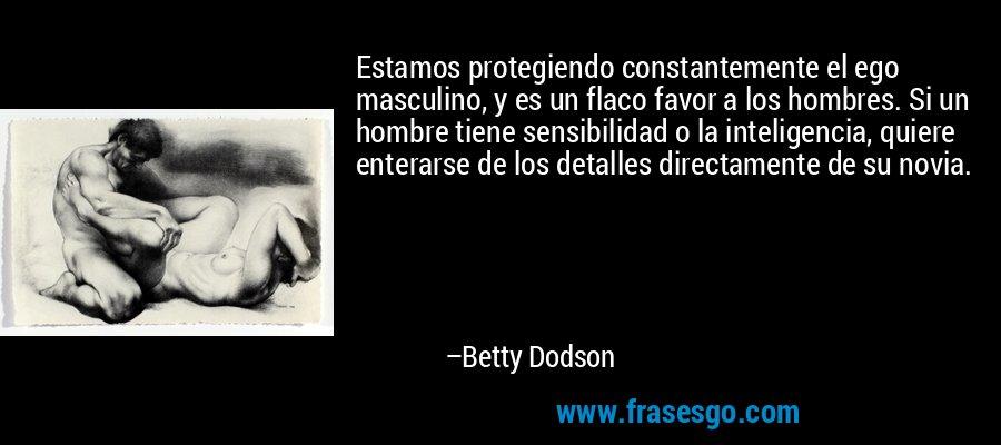 Estamos protegiendo constantemente el ego masculino, y es un flaco favor a los hombres. Si un hombre tiene sensibilidad o la inteligencia, quiere enterarse de los detalles directamente de su novia. – Betty Dodson