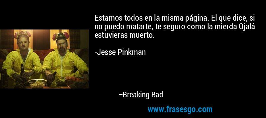 Estamos todos en la misma página. El que dice, si no puedo matarte, te seguro como la mierda Ojalá estuvieras muerto.  -Jesse Pinkman – Breaking Bad