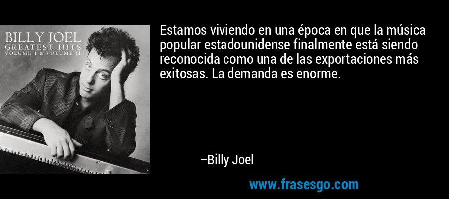 Estamos viviendo en una época en que la música popular estadounidense finalmente está siendo reconocida como una de las exportaciones más exitosas. La demanda es enorme. – Billy Joel