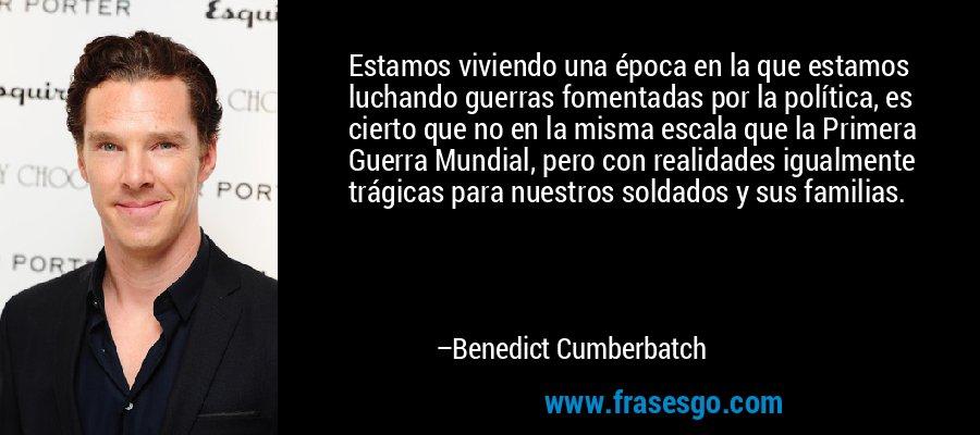 Estamos viviendo una época en la que estamos luchando guerras fomentadas por la política, es cierto que no en la misma escala que la Primera Guerra Mundial, pero con realidades igualmente trágicas para nuestros soldados y sus familias. – Benedict Cumberbatch