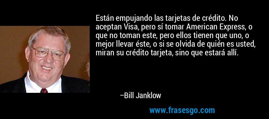 Están empujando las tarjetas de crédito. No aceptan Visa, pero sí tomar American Express, o que no toman este, pero ellos tienen que uno, o mejor llevar éste, o si se olvida de quién es usted, miran su crédito tarjeta, sino que estará allí. – Bill Janklow