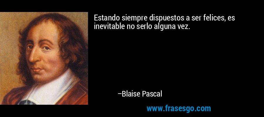 Estando siempre dispuestos a ser felices, es inevitable no serlo alguna vez. – Blaise Pascal