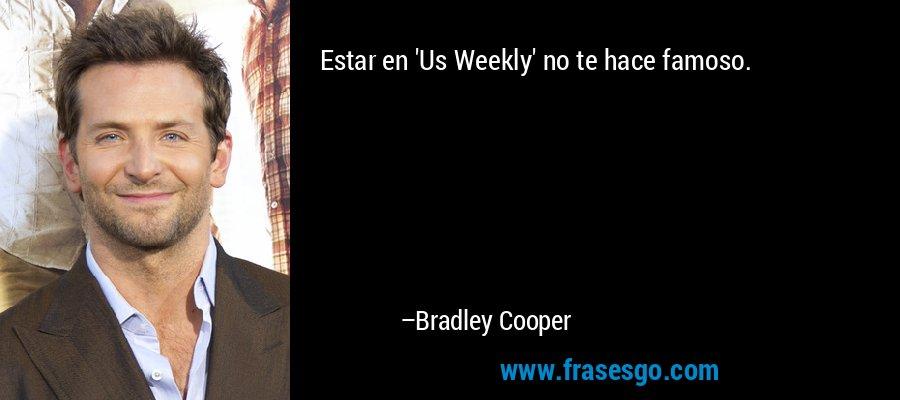 Estar en 'Us Weekly' no te hace famoso. – Bradley Cooper