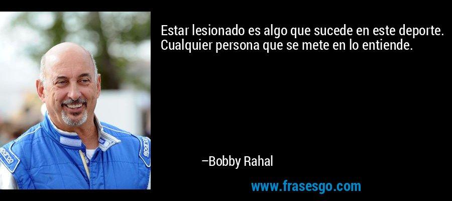 Estar lesionado es algo que sucede en este deporte. Cualquier persona que se mete en lo entiende. – Bobby Rahal