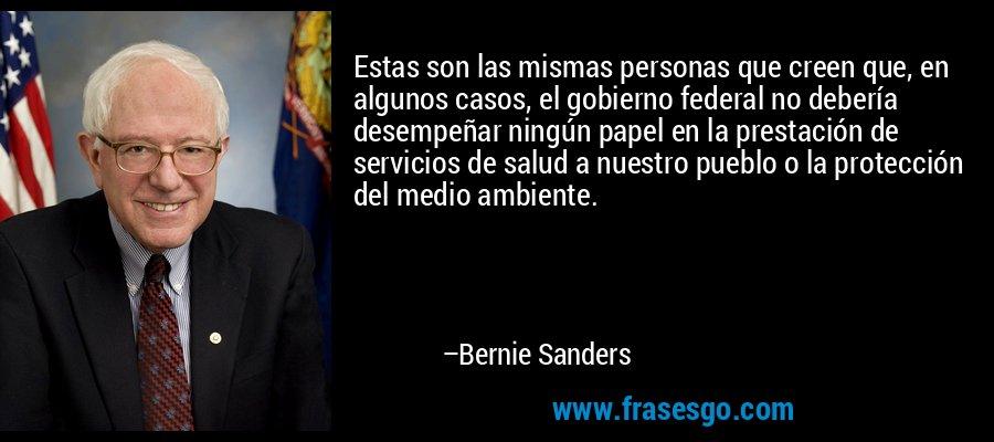 Estas son las mismas personas que creen que, en algunos casos, el gobierno federal no debería desempeñar ningún papel en la prestación de servicios de salud a nuestro pueblo o la protección del medio ambiente. – Bernie Sanders
