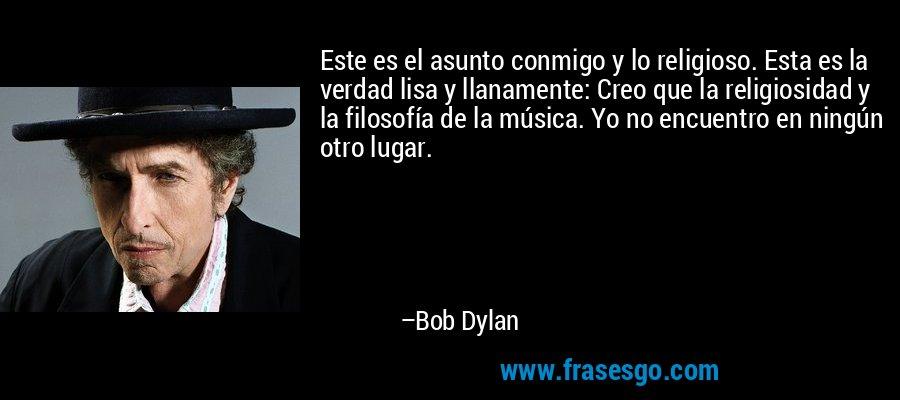 Este es el asunto conmigo y lo religioso. Esta es la verdad lisa y llanamente: Creo que la religiosidad y la filosofía de la música. Yo no encuentro en ningún otro lugar. – Bob Dylan