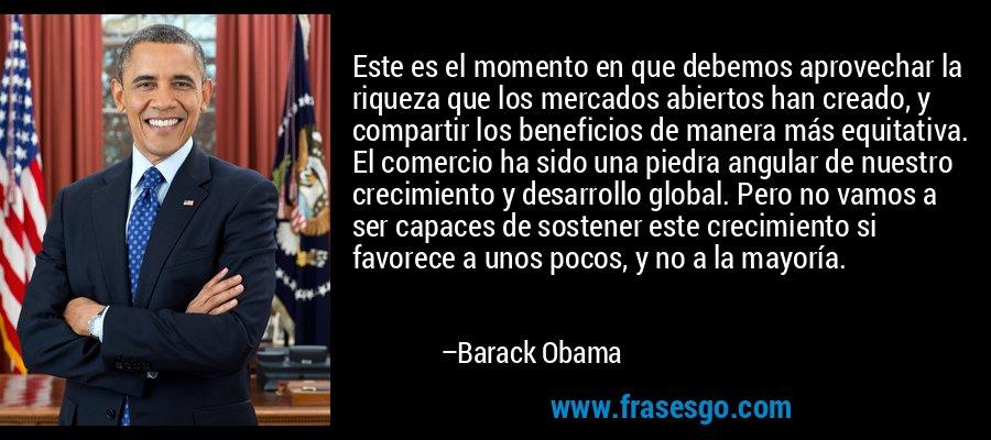 Este es el momento en que debemos aprovechar la riqueza que los mercados abiertos han creado, y compartir los beneficios de manera más equitativa. El comercio ha sido una piedra angular de nuestro crecimiento y desarrollo global. Pero no vamos a ser capaces de sostener este crecimiento si favorece a unos pocos, y no a la mayoría. – Barack Obama