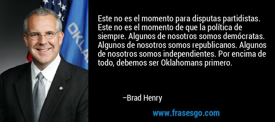 Este no es el momento para disputas partidistas. Este no es el momento de que la política de siempre. Algunos de nosotros somos demócratas. Algunos de nosotros somos republicanos. Algunos de nosotros somos independientes. Por encima de todo, debemos ser Oklahomans primero. – Brad Henry