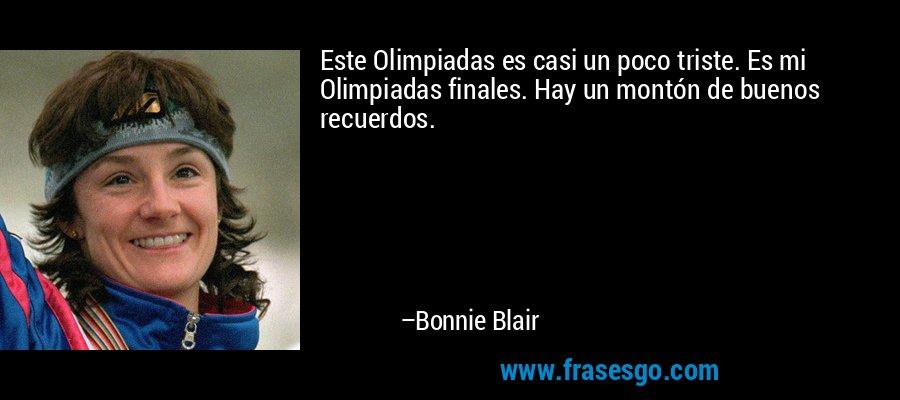 Este Olimpiadas es casi un poco triste. Es mi Olimpiadas finales. Hay un montón de buenos recuerdos. – Bonnie Blair