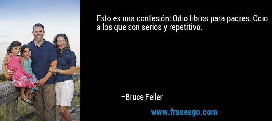 Esto es una confesión: Odio libros para padres. Odio a los que son serios y repetitivo. – Bruce Feiler