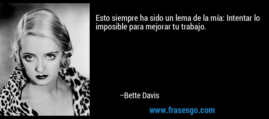 Esto siempre ha sido un lema de la mía: Intentar lo imposible para mejorar tu trabajo. – Bette Davis