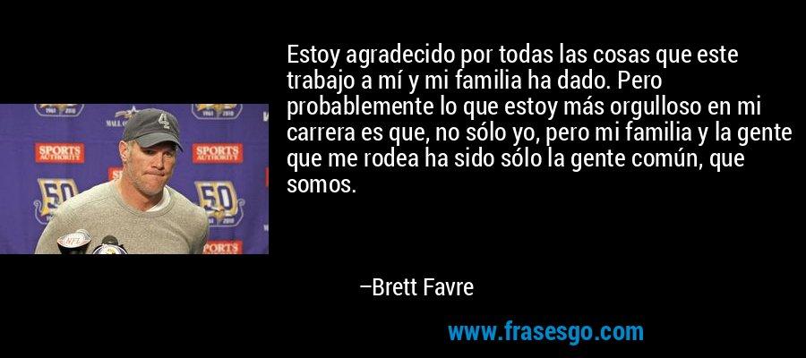 Estoy agradecido por todas las cosas que este trabajo a mí y mi familia ha dado. Pero probablemente lo que estoy más orgulloso en mi carrera es que, no sólo yo, pero mi familia y la gente que me rodea ha sido sólo la gente común, que somos. – Brett Favre