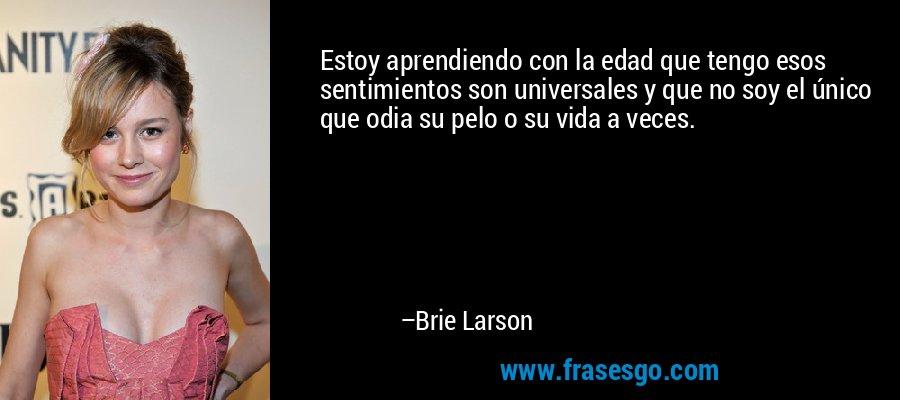 Estoy aprendiendo con la edad que tengo esos sentimientos son universales y que no soy el único que odia su pelo o su vida a veces. – Brie Larson