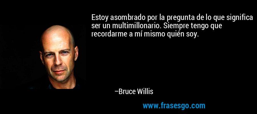 Estoy asombrado por la pregunta de lo que significa ser un multimillonario. Siempre tengo que recordarme a mí mismo quién soy. – Bruce Willis