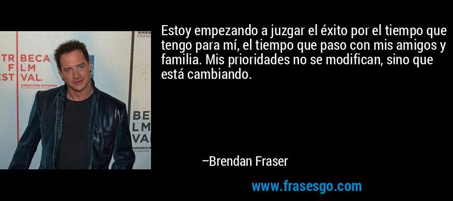 Estoy empezando a juzgar el éxito por el tiempo que tengo para mí, el tiempo que paso con mis amigos y familia. Mis prioridades no se modifican, sino que está cambiando. – Brendan Fraser