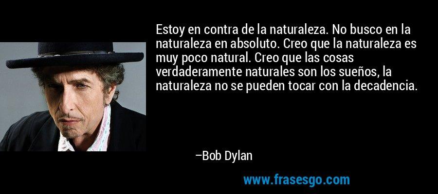 Estoy en contra de la naturaleza. No busco en la naturaleza en absoluto. Creo que la naturaleza es muy poco natural. Creo que las cosas verdaderamente naturales son los sueños, la naturaleza no se pueden tocar con la decadencia. – Bob Dylan