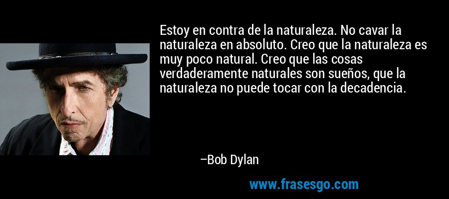 Estoy en contra de la naturaleza. No cavar la naturaleza en absoluto. Creo que la naturaleza es muy poco natural. Creo que las cosas verdaderamente naturales son sueños, que la naturaleza no puede tocar con la decadencia. – Bob Dylan