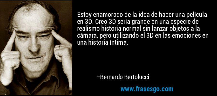 Estoy enamorado de la idea de hacer una película en 3D. Creo 3D sería grande en una especie de realismo historia normal sin lanzar objetos a la cámara, pero utilizando el 3D en las emociones en una historia íntima. – Bernardo Bertolucci