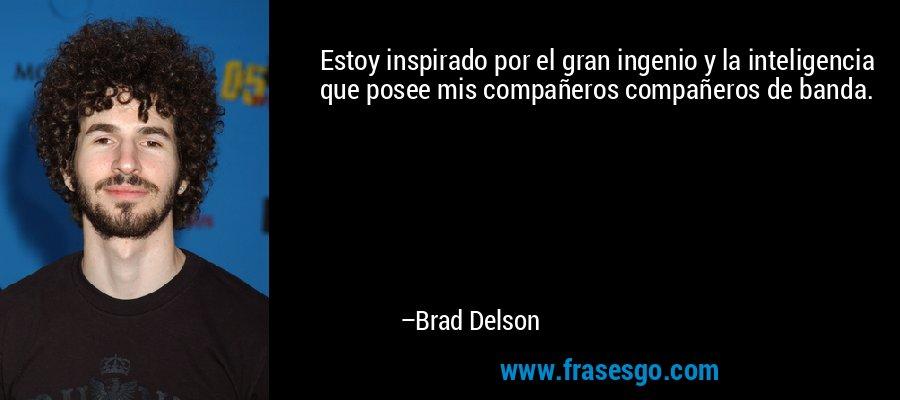 Estoy inspirado por el gran ingenio y la inteligencia que posee mis compañeros compañeros de banda. – Brad Delson
