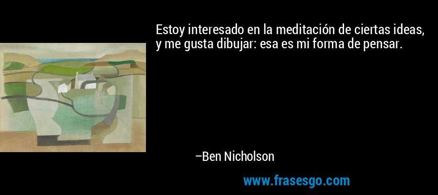 Estoy interesado en la meditación de ciertas ideas, y me gusta dibujar: esa es mi forma de pensar. – Ben Nicholson