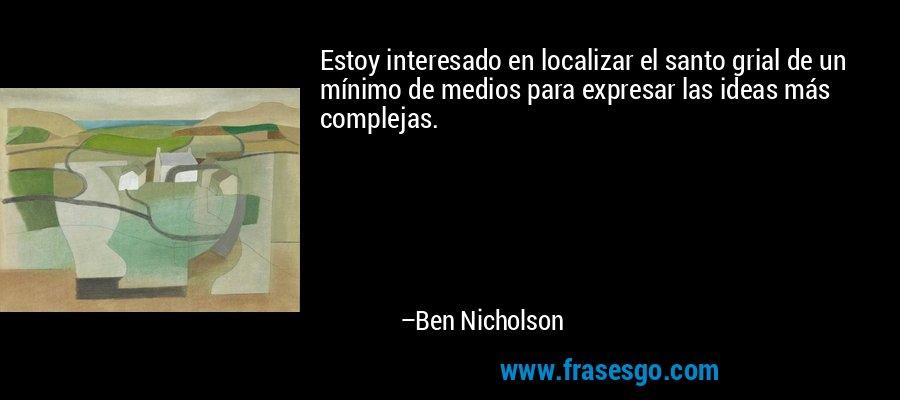 Estoy interesado en localizar el santo grial de un mínimo de medios para expresar las ideas más complejas. – Ben Nicholson