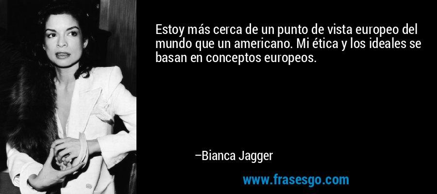 Estoy más cerca de un punto de vista europeo del mundo que un americano. Mi ética y los ideales se basan en conceptos europeos. – Bianca Jagger