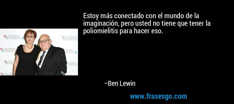 Estoy más conectado con el mundo de la imaginación, pero usted no tiene que tener la poliomielitis para hacer eso. – Ben Lewin