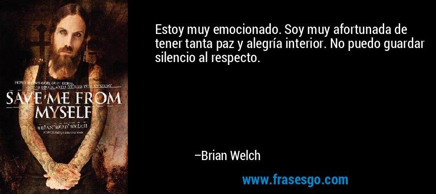 Estoy muy emocionado. Soy muy afortunada de tener tanta paz y alegría interior. No puedo guardar silencio al respecto. – Brian Welch