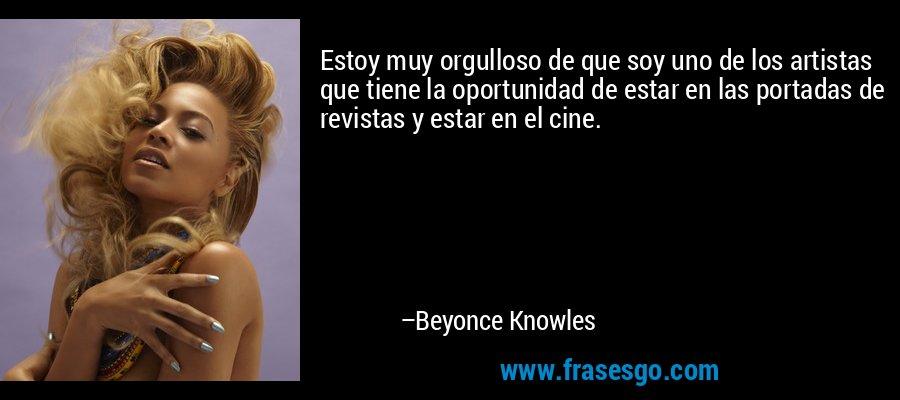 Estoy muy orgulloso de que soy uno de los artistas que tiene la oportunidad de estar en las portadas de revistas y estar en el cine. – Beyonce Knowles