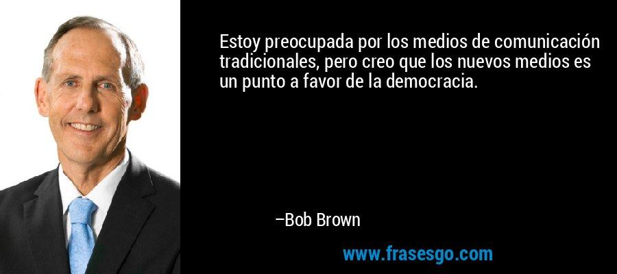 Estoy preocupada por los medios de comunicación tradicionales, pero creo que los nuevos medios es un punto a favor de la democracia. – Bob Brown
