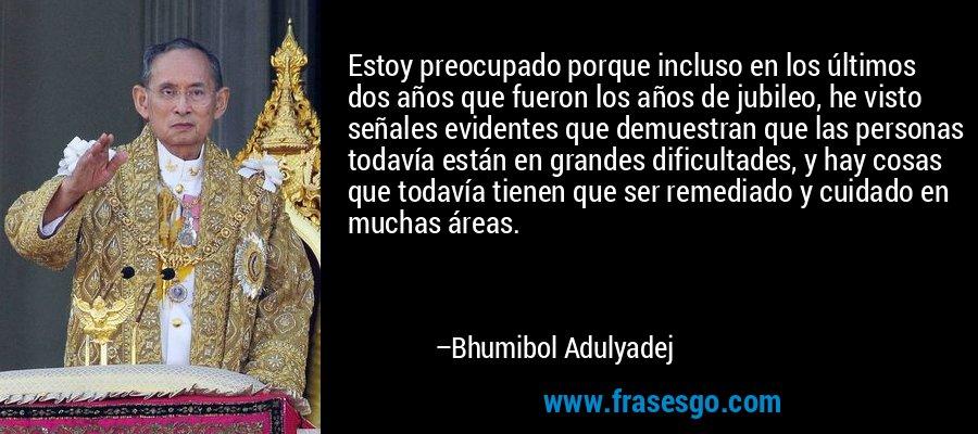 Estoy preocupado porque incluso en los últimos dos años que fueron los años de jubileo, he visto señales evidentes que demuestran que las personas todavía están en grandes dificultades, y hay cosas que todavía tienen que ser remediado y cuidado en muchas áreas. – Bhumibol Adulyadej