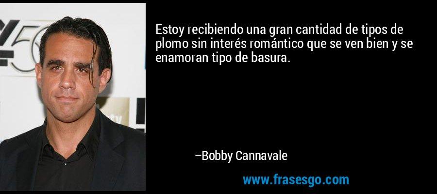 Estoy recibiendo una gran cantidad de tipos de plomo sin interés romántico que se ven bien y se enamoran tipo de basura. – Bobby Cannavale