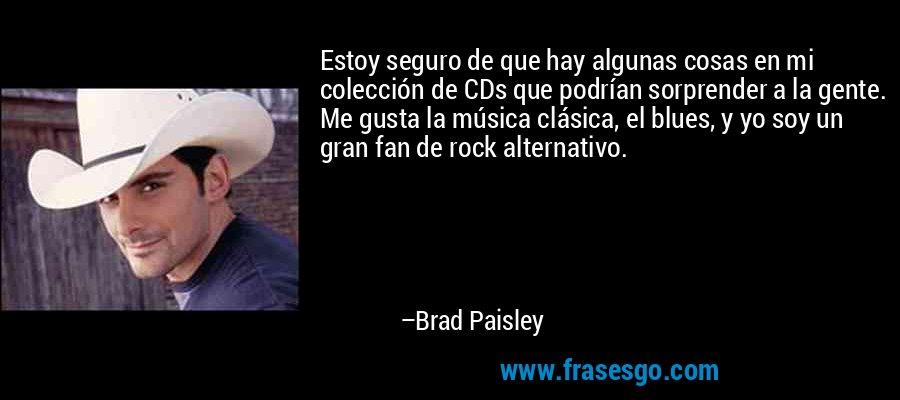 Estoy seguro de que hay algunas cosas en mi colección de CDs que podrían sorprender a la gente. Me gusta la música clásica, el blues, y yo soy un gran fan de rock alternativo. – Brad Paisley