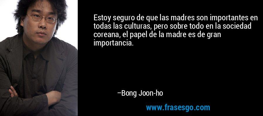 Estoy seguro de que las madres son importantes en todas las culturas, pero sobre todo en la sociedad coreana, el papel de la madre es de gran importancia. – Bong Joon-ho