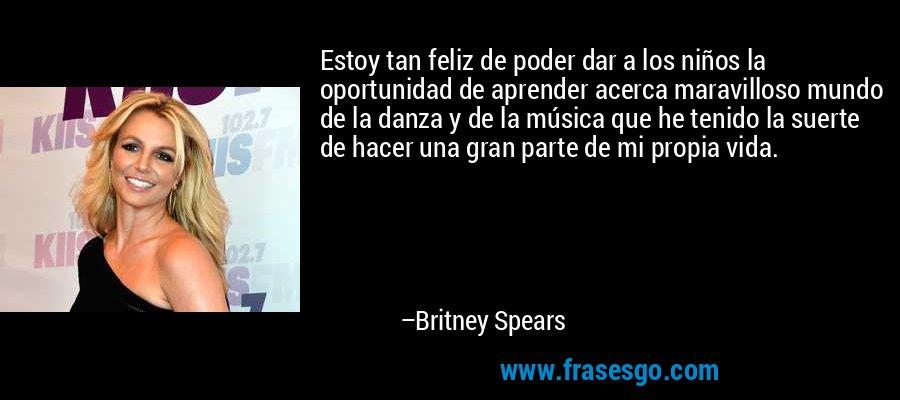Estoy tan feliz de poder dar a los niños la oportunidad de aprender acerca maravilloso mundo de la danza y de la música que he tenido la suerte de hacer una gran parte de mi propia vida. – Britney Spears