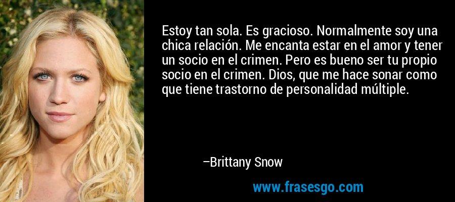 Estoy tan sola. Es gracioso. Normalmente soy una chica relación. Me encanta estar en el amor y tener un socio en el crimen. Pero es bueno ser tu propio socio en el crimen. Dios, que me hace sonar como que tiene trastorno de personalidad múltiple. – Brittany Snow